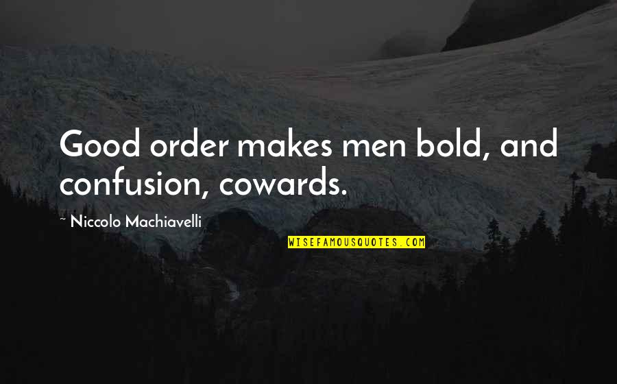 Good Men Quotes By Niccolo Machiavelli: Good order makes men bold, and confusion, cowards.