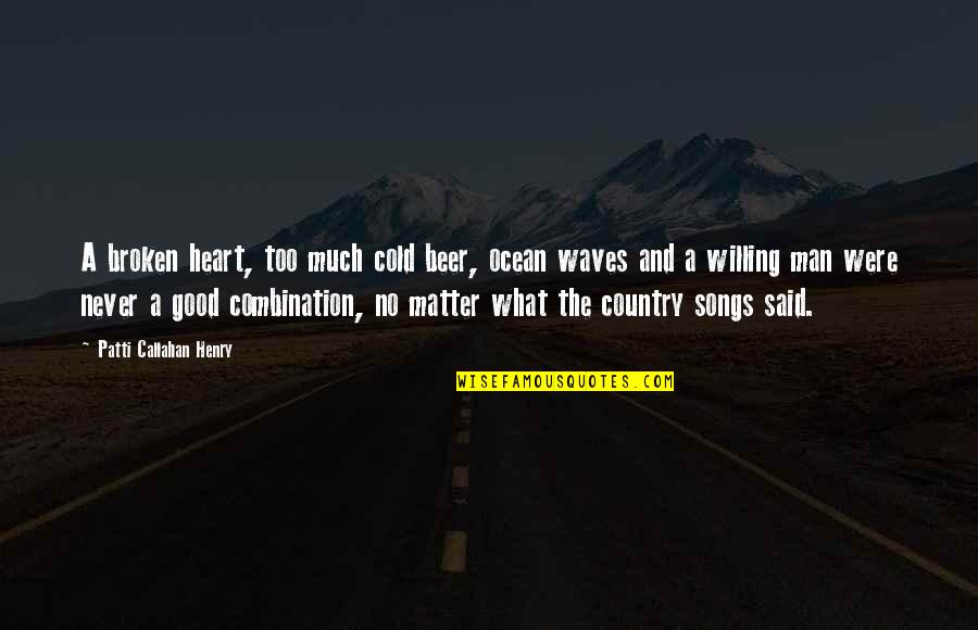 Good Men Quotes By Patti Callahan Henry: A broken heart, too much cold beer, ocean