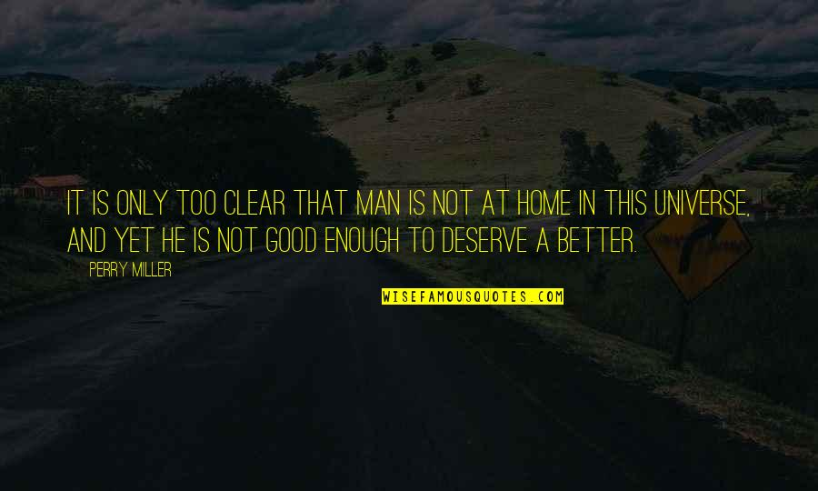 Good Men Quotes By Perry Miller: It is only too clear that man is