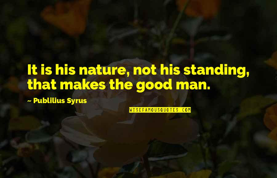 Good Men Quotes By Publilius Syrus: It is his nature, not his standing, that