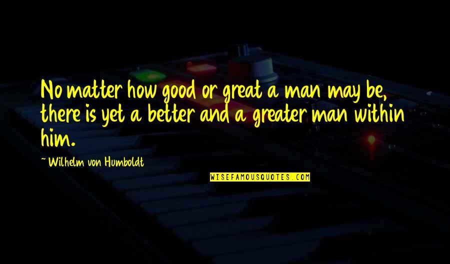 Good Men Quotes By Wilhelm Von Humboldt: No matter how good or great a man