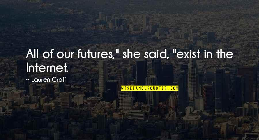 "Good Metal Band Quotes By Lauren Groff: All of our futures,"" she said, ""exist in"