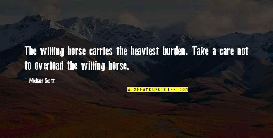 Good Morning And Hope Quotes By Michael Scott: The willing horse carries the heaviest burden. Take