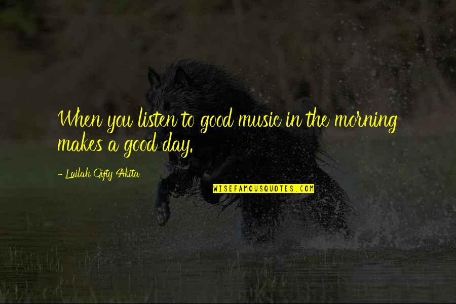 Good Morning Faith Quotes By Lailah Gifty Akita: When you listen to good music in the