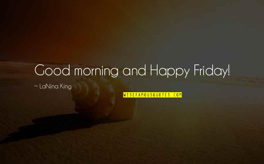 Good Morning Friday Quotes By LaNina King: Good morning and Happy Friday!