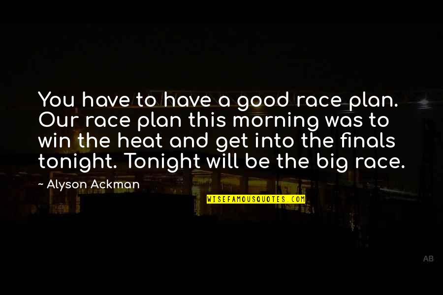 Good Morning Get Up Quotes By Alyson Ackman: You have to have a good race plan.
