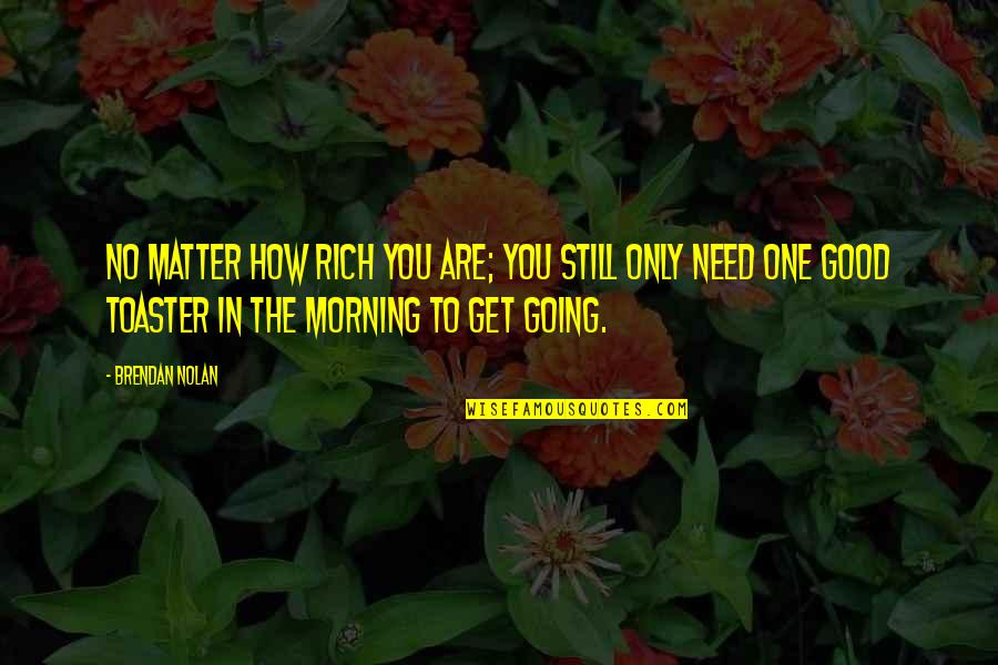 Good Morning Get Up Quotes By Brendan Nolan: No matter how rich you are; you still