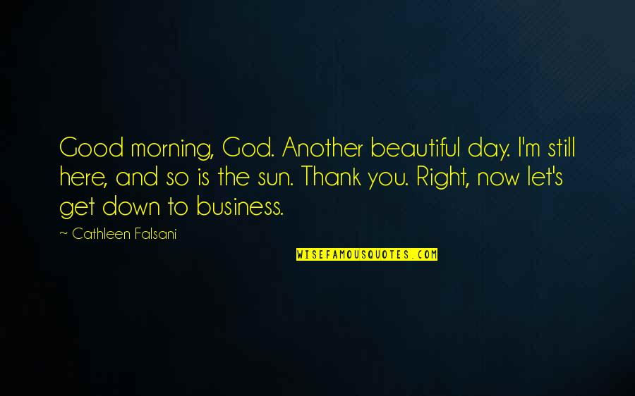 Good Morning Get Up Quotes By Cathleen Falsani: Good morning, God. Another beautiful day. I'm still