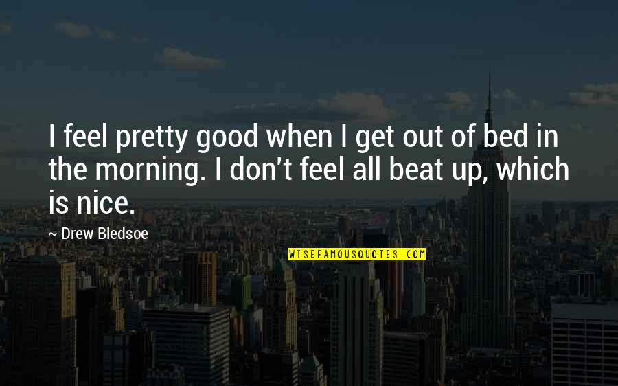 Good Morning Get Up Quotes By Drew Bledsoe: I feel pretty good when I get out