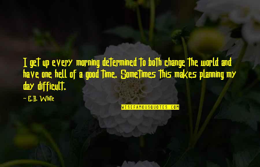 Good Morning Get Up Quotes By E.B. White: I get up every morning determined to both