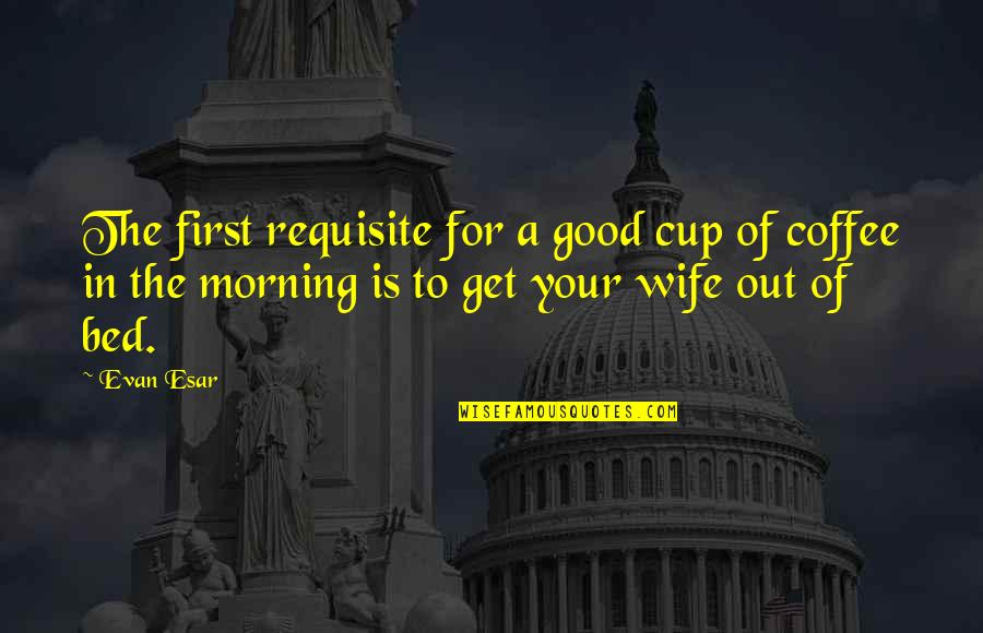 Good Morning Get Up Quotes By Evan Esar: The first requisite for a good cup of