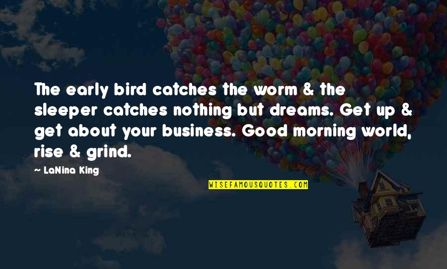 Good Morning Get Up Quotes By LaNina King: The early bird catches the worm & the