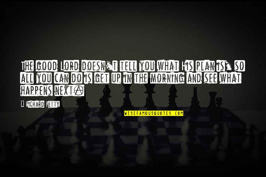 Good Morning Get Up Quotes By Richard Petty: The good Lord doesn't tell you what His