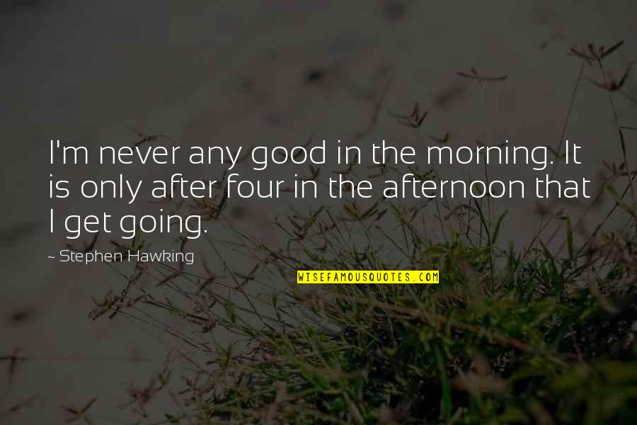 Good Morning Get Up Quotes By Stephen Hawking: I'm never any good in the morning. It