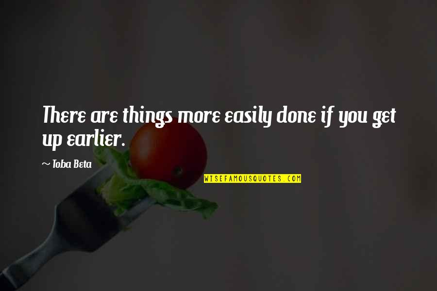 Good Morning Get Up Quotes By Toba Beta: There are things more easily done if you