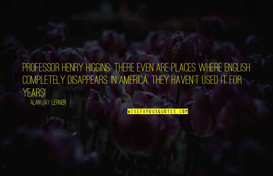 Good Morning Miss You Quotes By Alan Jay Lerner: Professor Henry Higgins: There even are places where