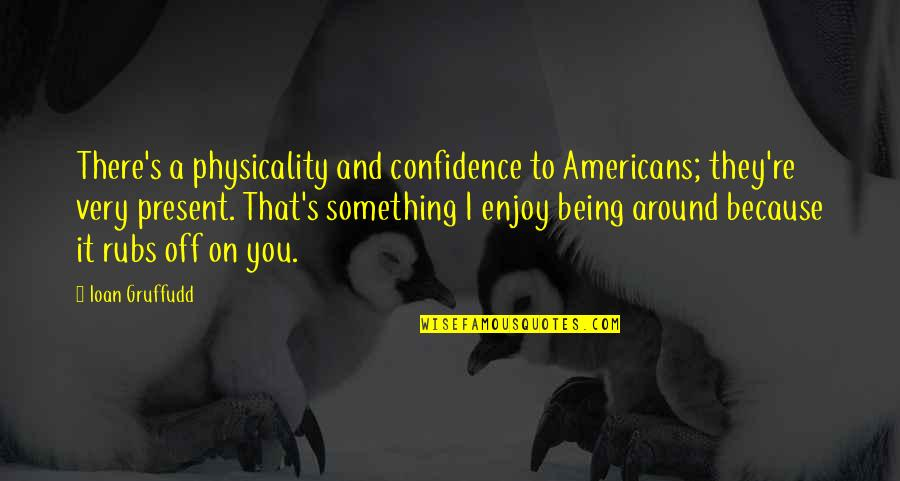 Good Morning School Quotes By Ioan Gruffudd: There's a physicality and confidence to Americans; they're