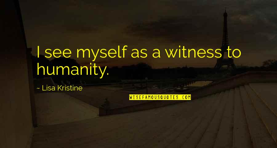 Good Morning Witch Quotes By Lisa Kristine: I see myself as a witness to humanity.
