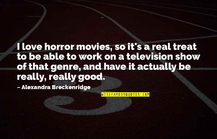 Good Movies Quotes By Alexandra Breckenridge: I love horror movies, so it's a real