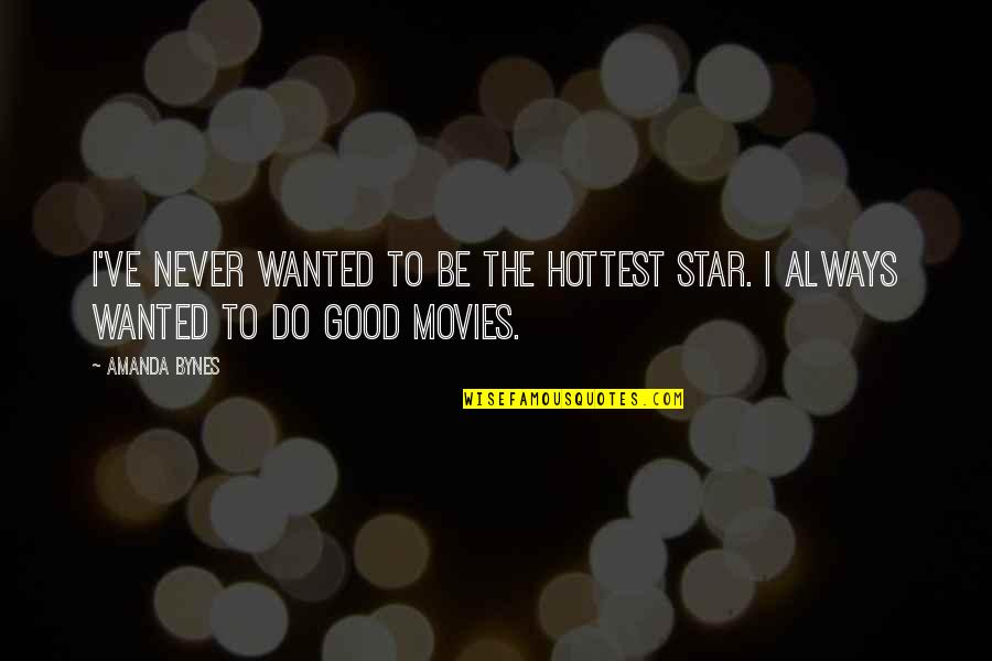 Good Movies Quotes By Amanda Bynes: I've never wanted to be the hottest star.