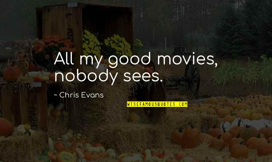 Good Movies Quotes By Chris Evans: All my good movies, nobody sees.