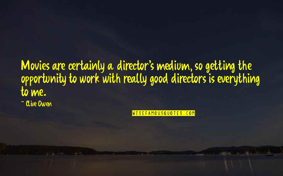 Good Movies Quotes By Clive Owen: Movies are certainly a director's medium, so getting