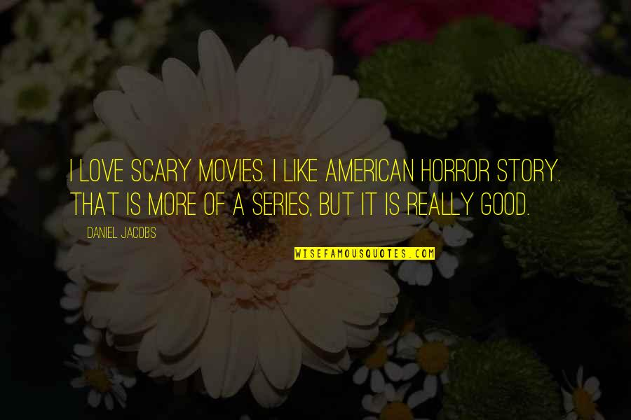Good Movies Quotes By Daniel Jacobs: I love scary movies. I like American Horror