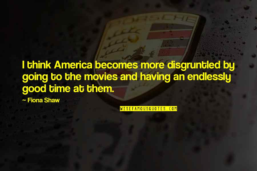 Good Movies Quotes By Fiona Shaw: I think America becomes more disgruntled by going
