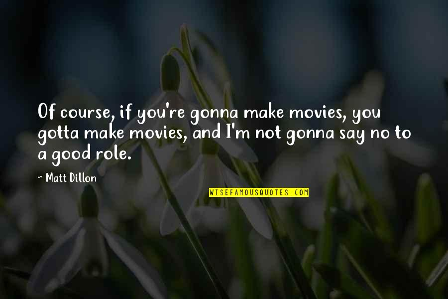 Good Movies Quotes By Matt Dillon: Of course, if you're gonna make movies, you