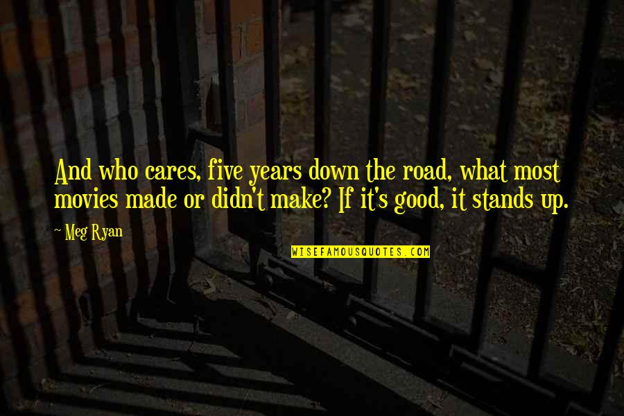 Good Movies Quotes By Meg Ryan: And who cares, five years down the road,