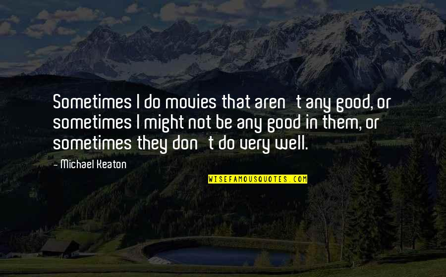 Good Movies Quotes By Michael Keaton: Sometimes I do movies that aren't any good,