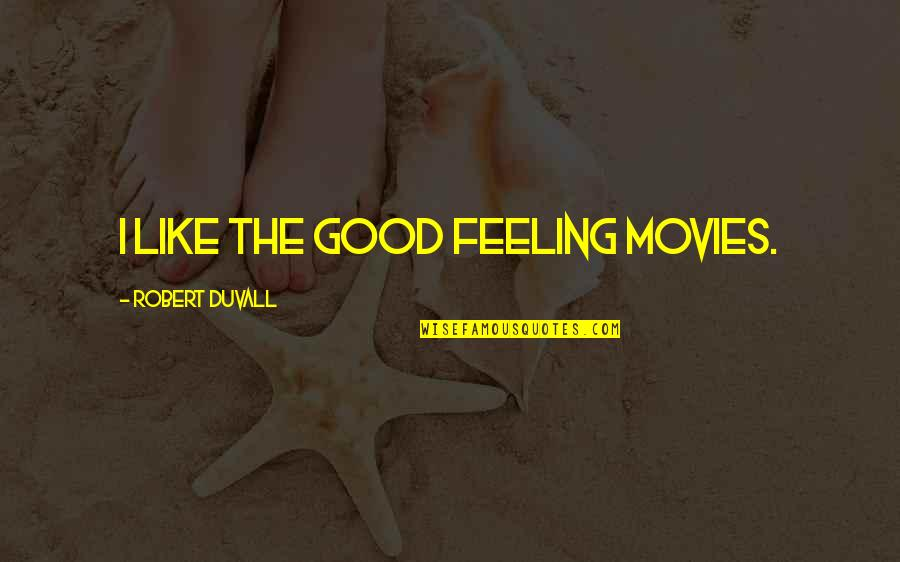 Good Movies Quotes By Robert Duvall: I like the good feeling movies.