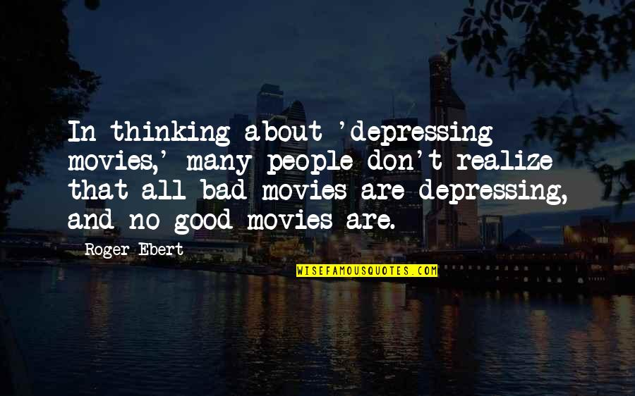 Good Movies Quotes By Roger Ebert: In thinking about 'depressing movies,' many people don't