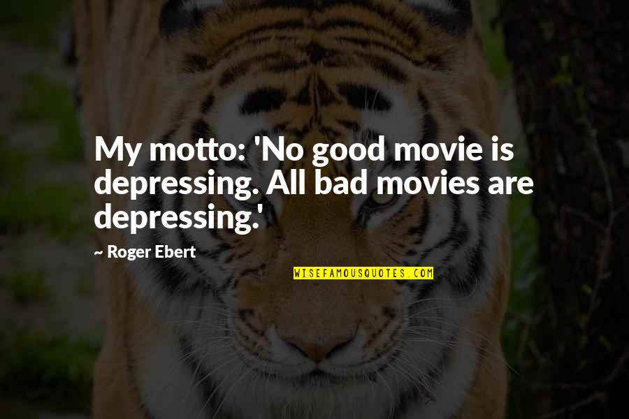 Good Movies Quotes By Roger Ebert: My motto: 'No good movie is depressing. All