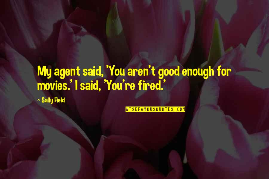 Good Movies Quotes By Sally Field: My agent said, 'You aren't good enough for