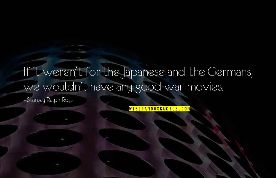 Good Movies Quotes By Stanley Ralph Ross: If it weren't for the Japanese and the
