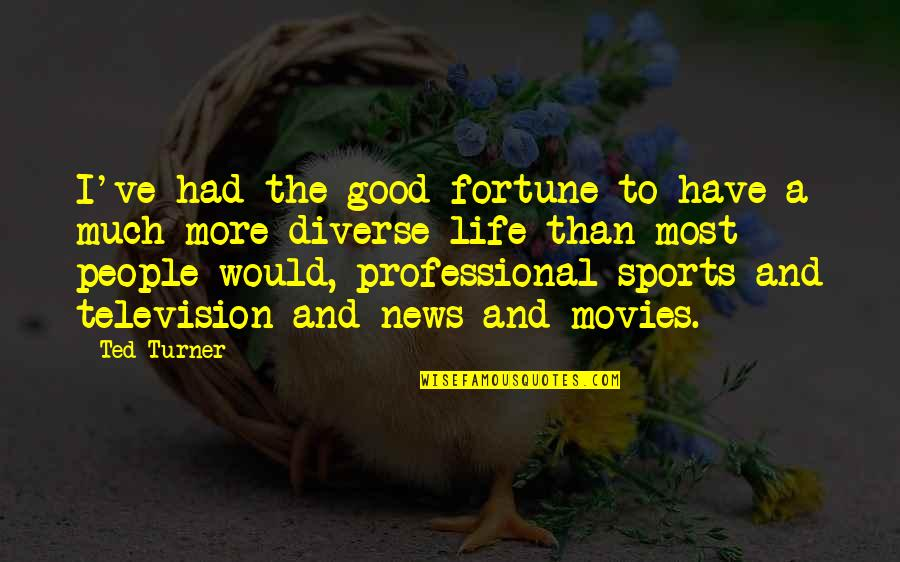 Good Movies Quotes By Ted Turner: I've had the good fortune to have a