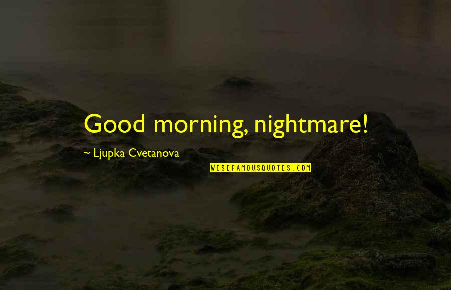 Good Nightmare Quotes By Ljupka Cvetanova: Good morning, nightmare!