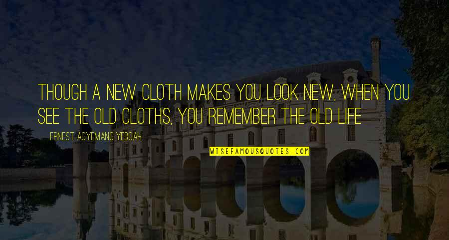 Good Old Days Memories Quotes By Ernest Agyemang Yeboah: Though a new cloth makes you look new,