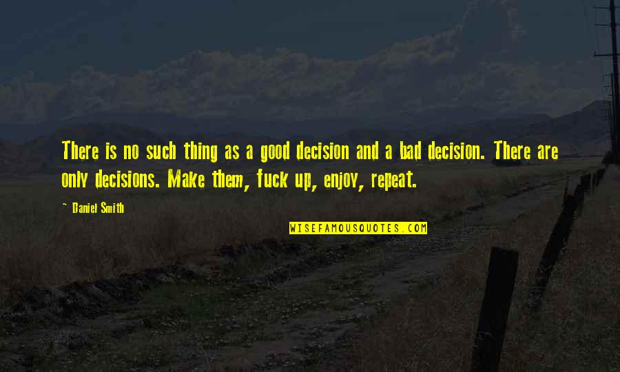Good Or Bad Choices Quotes By Daniel Smith: There is no such thing as a good