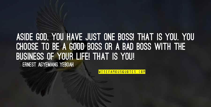 Good Or Bad Choices Quotes By Ernest Agyemang Yeboah: Aside God, you have just one boss! That