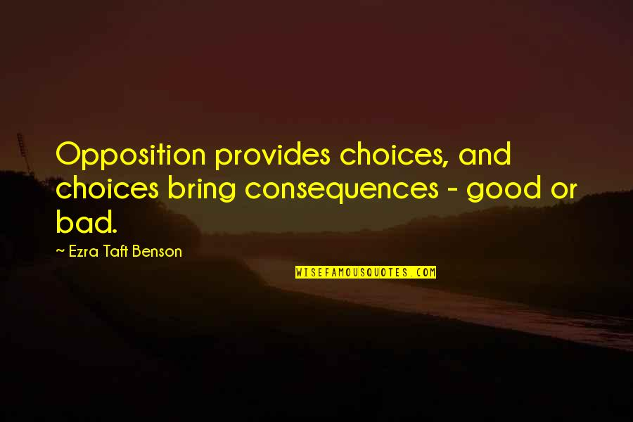 Good Or Bad Choices Quotes By Ezra Taft Benson: Opposition provides choices, and choices bring consequences -