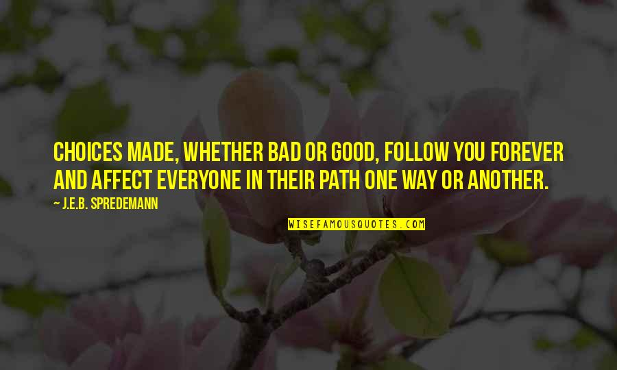 Good Or Bad Choices Quotes By J.E.B. Spredemann: Choices made, whether bad or good, follow you