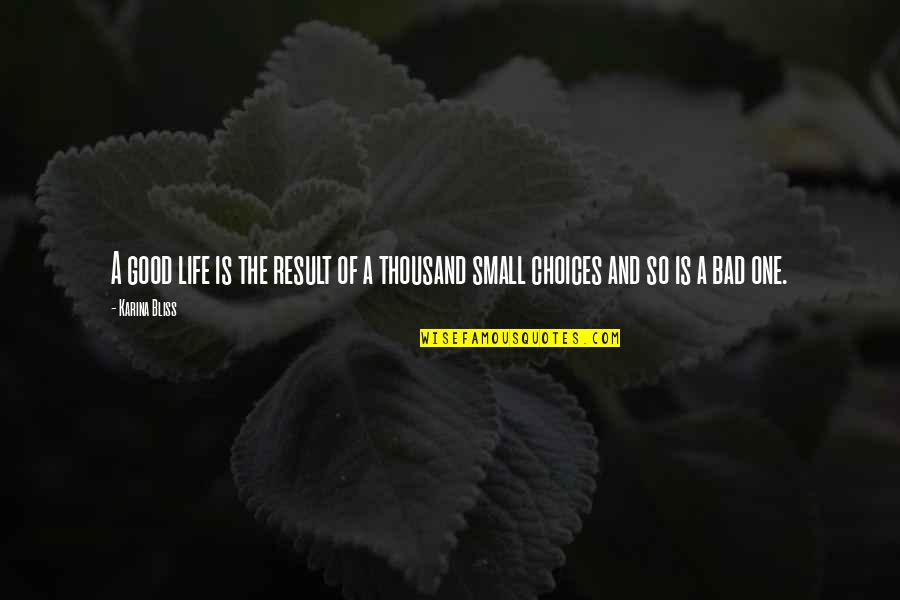 Good Or Bad Choices Quotes By Karina Bliss: A good life is the result of a