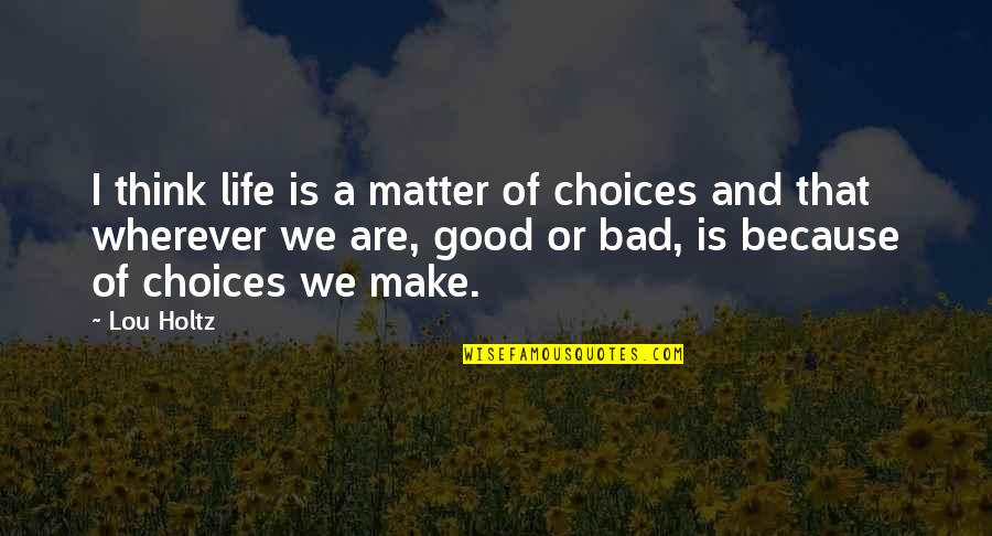 Good Or Bad Choices Quotes By Lou Holtz: I think life is a matter of choices