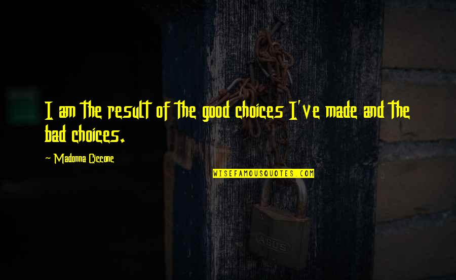 Good Or Bad Choices Quotes By Madonna Ciccone: I am the result of the good choices