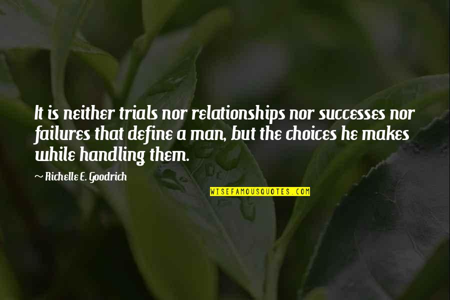 Good Or Bad Choices Quotes By Richelle E. Goodrich: It is neither trials nor relationships nor successes