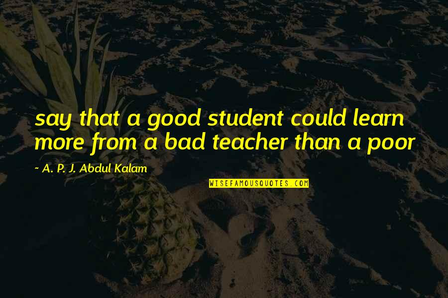 Good P.m Quotes By A. P. J. Abdul Kalam: say that a good student could learn more