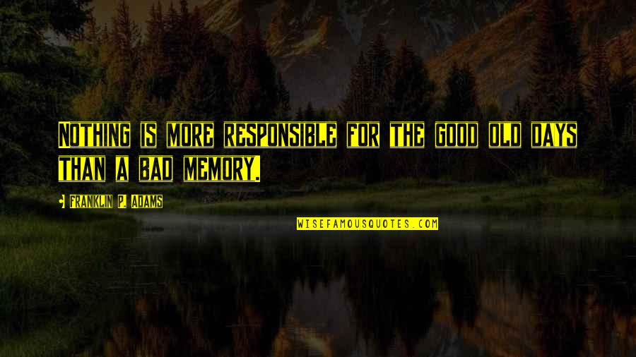 Good P.m Quotes By Franklin P. Adams: Nothing is more responsible for the good old