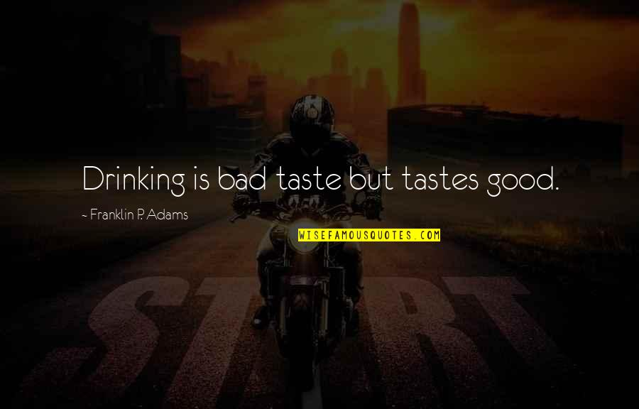 Good P.m Quotes By Franklin P. Adams: Drinking is bad taste but tastes good.